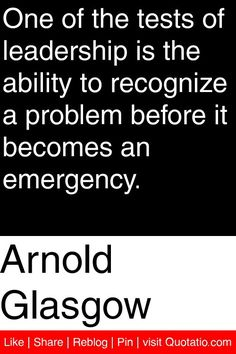 Arnold Glasgow - One of the tests of leadership is the ability to recognize a problem before it becomes an emergency. #quotations #quotes