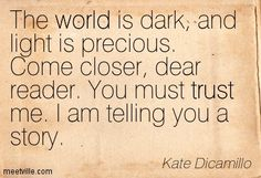 """The world is dark, and light is precious. Come closer, dear reader. You must trust me. I am telling you a story."" Kate Dicamillo (The Tale of Despereaux)"
