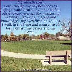 Morning Prayer: Lord, though my physical body is aging toward death, my inner self is aging toward eternal life... maturing in Christ... growing in grace and knowledge.. my eyes fixed on You, as I walk in the hope and assurance of Jesus Christ, my Savior and my Lord... #morningprayer  #instaquote #quote #seekgod #godsword #godislove #gospel #jesus #jesussaves #teamjesus #LHBK #youthministry #preach #testify #pray #rollin4Christ #aging #grace #atruegospelministry