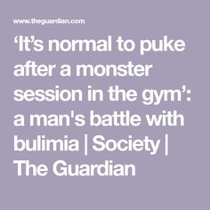 'It's normal to puke after a monster session in the gym': a man's battle with bulimia   Society   The Guardian
