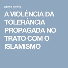 A VIOLÊNCIA DA TOLERÂNCIA PROPAGADA NO TRATO COM O ISLAMISMO