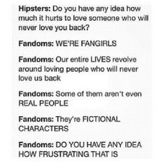 We're fangirls. Our entire LIVES revolve around loving people who will never love us back. They're FICTIONAL CHARACTERS.