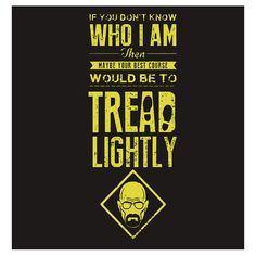 If you don't know who I am, then maybe your best course would be to tread lightly #Heisenberg #walterwhite #breakingbad