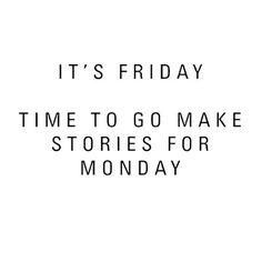 """Hopefully they will be stories you'll want to remember...   """"It's Friday. Time to go make stories for Monday."""""""