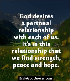✞ ✟ BibleGodQuotes.com ✟ ✞  God desires a personal relationship with each of us. It's in this relationship that we find strength, peace and hope.