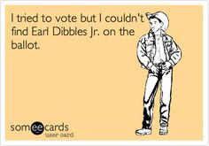I tried to vote but I couldn't find Earl Dibbles Jr. on the ballot.