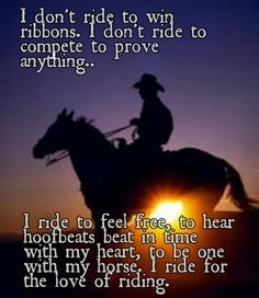 "I don't need a ribbon to prove my horse's worth. After riding at a farm where a horses well being came in second to winning ribbons, I have a great dislike for the ""show world"". I ride for the love of riding."