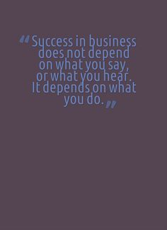 Success in business does not depend on what you say, or what you hear. It depends on what you do.  #businessquote #quoteoftheday #quote #dailyquote