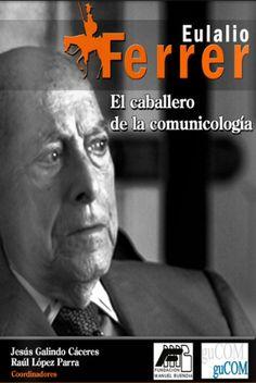 Eulalio Ferrer: El caballero de la comunicología - Jesús Galindo Cáceres y Raúl López Parra (Coord)
