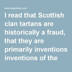 I read that Scottish clan tartans are historically a fraud, that they are primarily inventions of the 19th Century weaving industry and assorted Romantics. Is this true? | Notes and Queries | guardian.co.uk