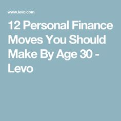 12 Personal Finance Moves You Should Make By Age 30 - Levo
