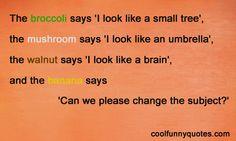 The broccoli says 'I look like a small tree', the mushroom says 'I look like an umbrella', the walnut says 'I look like a brain', and the banana says 'Can we please change the subject?'