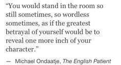 ... As if the greatest betrayal of yourself would be to reveal one more inch of your character.