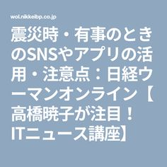震災時・有事のときのSNSやアプリの活用・注意点:日経ウーマンオンライン【高橋暁子が注目! ITニュース講座】