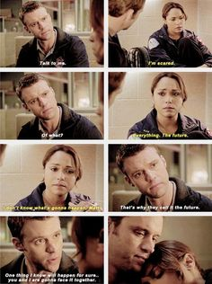 Casey: Talk to me. Dawson: I'm scared. Casey: Of what? Dawson: Everything. The future. I don't know what's gonna happen, Matt. Casey: That's why they call it the future. One thing I know will happen for sure...you and I are gonna face it together.   2x19