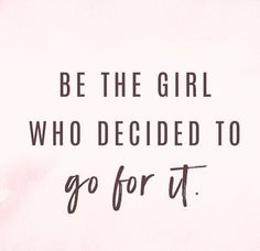 """Be the girl who decide to go for it""."
