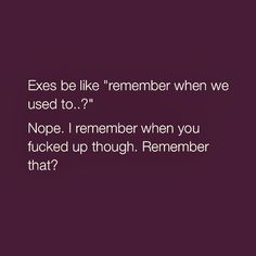 Nope: I remember when you fucked up though. Remember that??