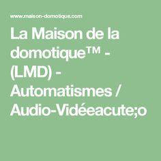 La Maison de la domotique™ - (LMD) - Automatismes / Audio-Vidéeacute;o
