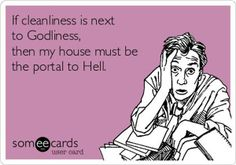If cleanliness is next to godliness then my house must be the portal to hell.