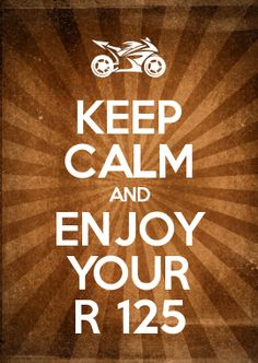 KEEP CALM AND ENJOY YOUR R 125