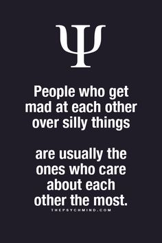 people who get mad at each other over silly things are usually the ones who care about each other the most
