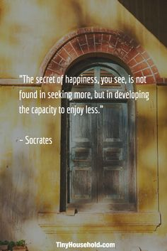 "Tiny House Quote: ""The secret of happiness, you see, is not found in seeking more, but in developing the capacity to enjoy less."" - Socrates"
