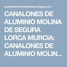 CANALONES  DE ALUMINIO MOLINA DE SEGURA LORCA MURCIA: CANALONES  DE ALUMINIO MOLINA DE SEGURA LORCA MURCIA: CANALON ALUMINIO MURCIA LORCA SAN PEDRO DEL PINATA...