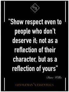 Show respect even to people who dont deserve it; not as a reflection of their character, but as a reflection of yours. ~Dave Willis, Gentlemans Essentials.