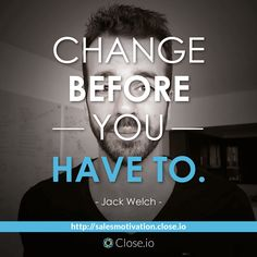 [instagram image] Change before you have to. - Jack Welch http://resources.close.io/salesmotivation?utm_content=buffer50a64&utm_medium=social&utm_source=pinterest.com&utm_campaign=buffer #sales #motivation #quote #entrepreneurship #entrepreneur #hustle #business #startups