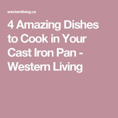 4 Amazing Dishes to Cook in Your Cast Iron Pan - Western Living