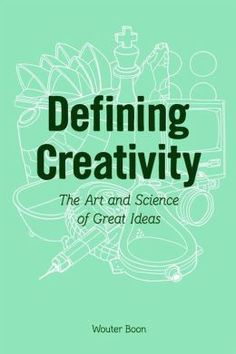 Defining Creativity - The Art and Science of Great Ideas by Wouter Boon