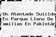 http://tecnoautos.com/wp-content/uploads/imagenes/tendencias/thumbs/un-atentado-suicida-en-parque-lleno-de-familias-en-pakistan.jpg Pakistan. Un atentado suicida en parque lleno de familias en Pakistán, Enlaces, Imágenes, Videos y Tweets - http://tecnoautos.com/actualidad/pakistan-un-atentado-suicida-en-parque-lleno-de-familias-en-pakistan/
