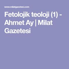 Fetolojik teoloji (1) - Ahmet Ay | Milat Gazetesi