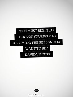"""""""You must begin to think of yourself as becoming the person you want to be."""" - David Viscott"""