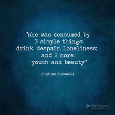 Charles Bukowski quotes - he was consumed by 3 simple things: drink, despair, loneliness; and 2 more: youth and beauty - hahstaglines
