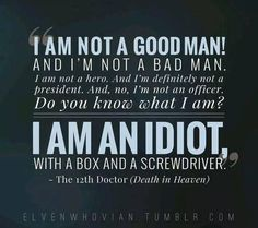 """I am not a good man! And I""m not a bad man. I am not a hero. I am an idiot with a box and a screwdriver."""