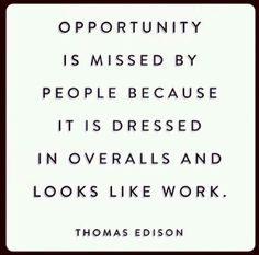 """""""Opportunity is missed by people because it is dressed in overalls and looks like work."""" -Thomas Edison"""