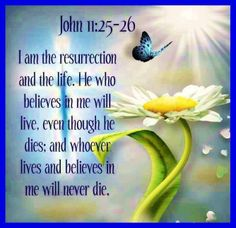 I am the resurrection and the life. He who believes in me will live, even though he dies; and whoever lives and believes in me will never die. John 11:25-26