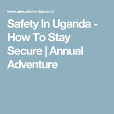 Safety In Uganda - How To Stay Secure | Annual Adventure