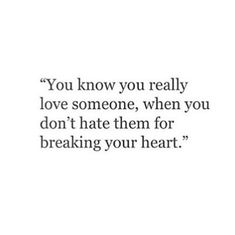 You know you love someone, when you don't hate them for breaking your heart...