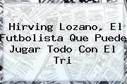 http://tecnoautos.com/wp-content/uploads/imagenes/tendencias/thumbs/hirving-lozano-el-futbolista-que-puede-jugar-todo-con-el-tri.jpg Hirving Lozano. Hirving Lozano, el futbolista que puede jugar todo con el Tri, Enlaces, Imágenes, Videos y Tweets - http://tecnoautos.com/actualidad/hirving-lozano-hirving-lozano-el-futbolista-que-puede-jugar-todo-con-el-tri/