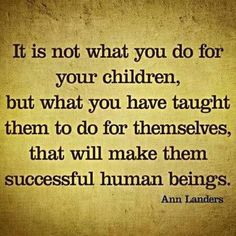 """""""It is not what you do for your children, but what you have taught them to do for themselves, that will make them successful human beings."""" - Ann Lenders"""