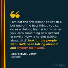 """""""I am not the first person to say this, but one of the best things you can do as a lifelong learner is this: when you learn something new, instead of saying 'Why is no one talking about this?' look for the people who HAVE been talking about it and amplify their work."""" - Alex Shevrin Venet, Educator Teacher Quotes, Education Quotes, You Can Do, Good Things, Teaching, Sayings, Fall, People, Autumn"""