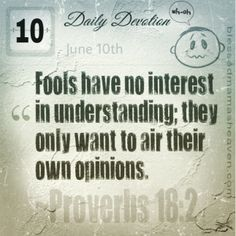 Daily Devotion • June 10th • Proverbs 18:2~Fools have no interest in understanding; they only want to air their own opinions.