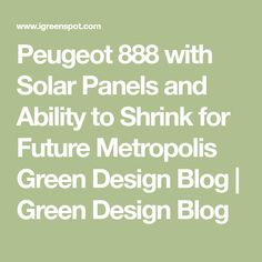 Peugeot 888 with Solar Panels and Ability to Shrink for Future Metropolis Green Design Blog | Green Design Blog