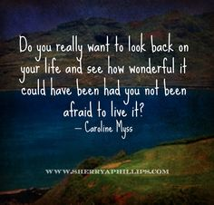 """""""Do you really want to look back on your life and see how wonderful it could have been had you not been afraid to live it?"""" – Caroline Myss  More Words of Wisdom at http://www.sherryaphillips.com #Abundance #Motivation #Success #Faith #Purpose #Positive #Inspiration #Health #Wellness #Longevity #Quotes"""