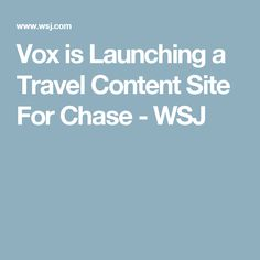 Vox is Launching a Travel Content Site For Chase - WSJ