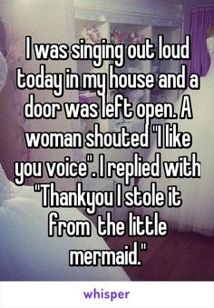 "I was singing out loud today in my house and a door was left open. A woman shouted ""I like you voice"". I replied with ""Thankyou I stole it from  the little mermaid."""