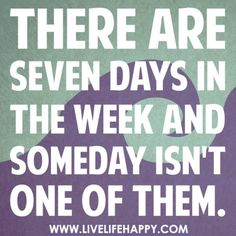 There are seven days in the week and someday isn't one of them. Stop saying someday, just go out and do it. Live your life:)