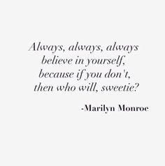 """Always, always, always believe in yourself, because if you don't, then who will, sweetie?"" • Marilyn Monroe #MarilynMonroe #Quotation #BelieveInYourselfAlways Always Always!"